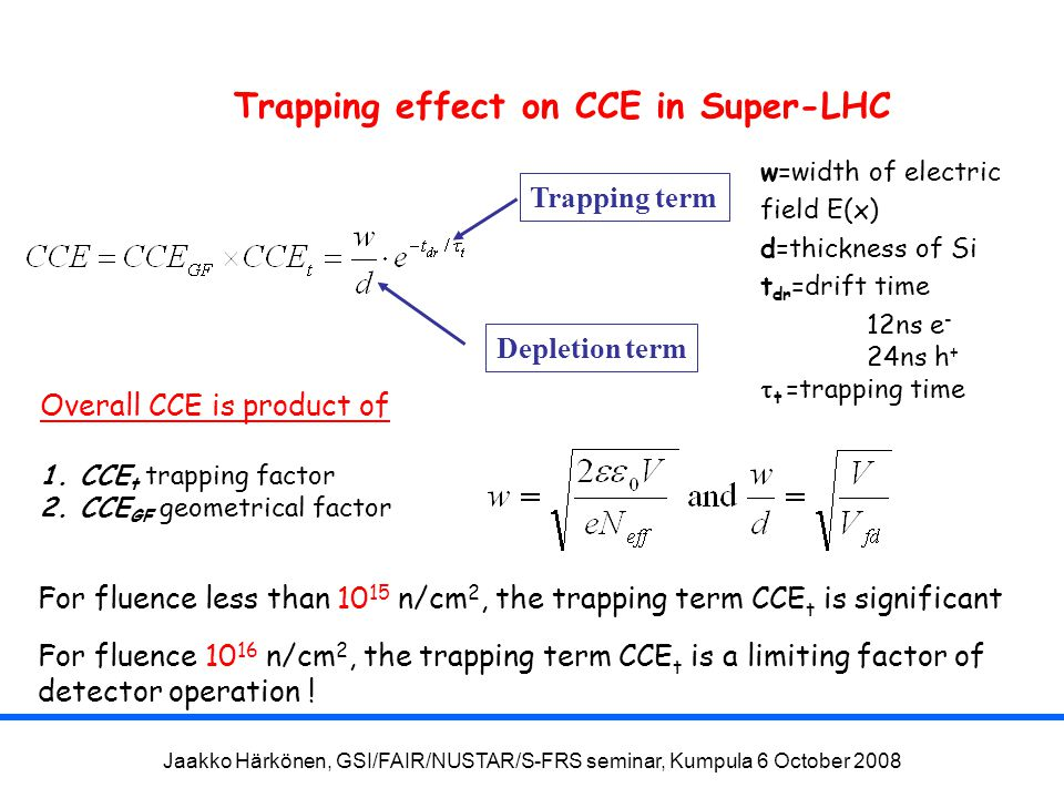Jaakko Härkönen, GSI/FAIR/NUSTAR/S-FRS seminar, Kumpula 6 October 2008 Trapping effect on CCE in Super-LHC For fluence less than 10 15 n/cm 2, the tra
