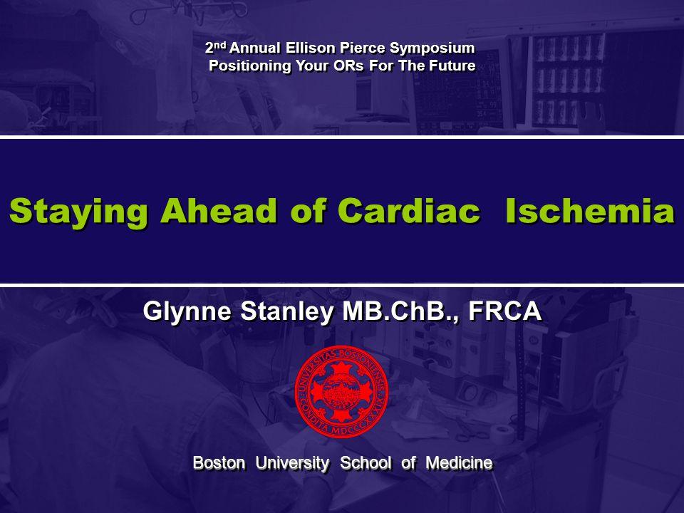 Staying Ahead of Cardiac Ischemia Glynne Stanley MB.ChB., FRCA Boston University School of Medicine 2 nd Annual Ellison Pierce Symposium Positioning Y