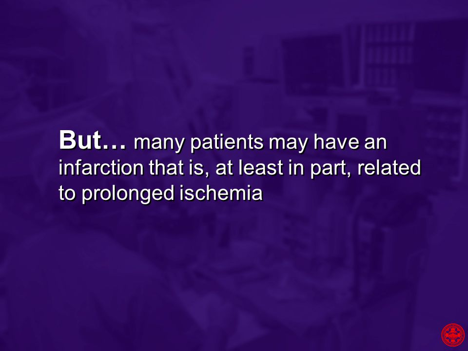 But… many patients may have an infarction that is, at least in part, related to prolonged ischemia
