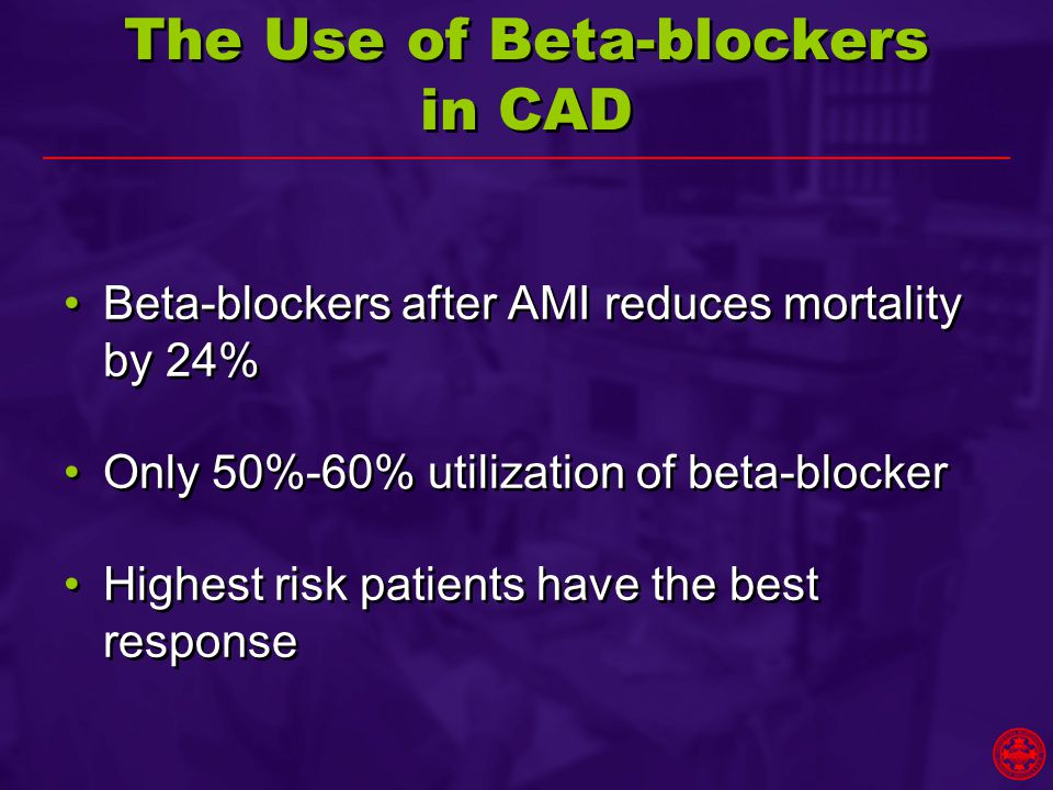 The Use of Beta-blockers in CAD Beta-blockers after AMI reduces mortality by 24% Only 50%-60% utilization of beta-blocker Highest risk patients have the best response Beta-blockers after AMI reduces mortality by 24% Only 50%-60% utilization of beta-blocker Highest risk patients have the best response