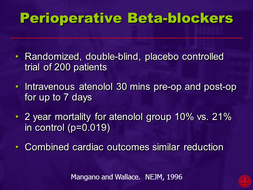 Perioperative Beta-blockers Randomized, double-blind, placebo controlled trial of 200 patients Intravenous atenolol 30 mins pre-op and post-op for up to 7 days 2 year mortality for atenolol group 10% vs.