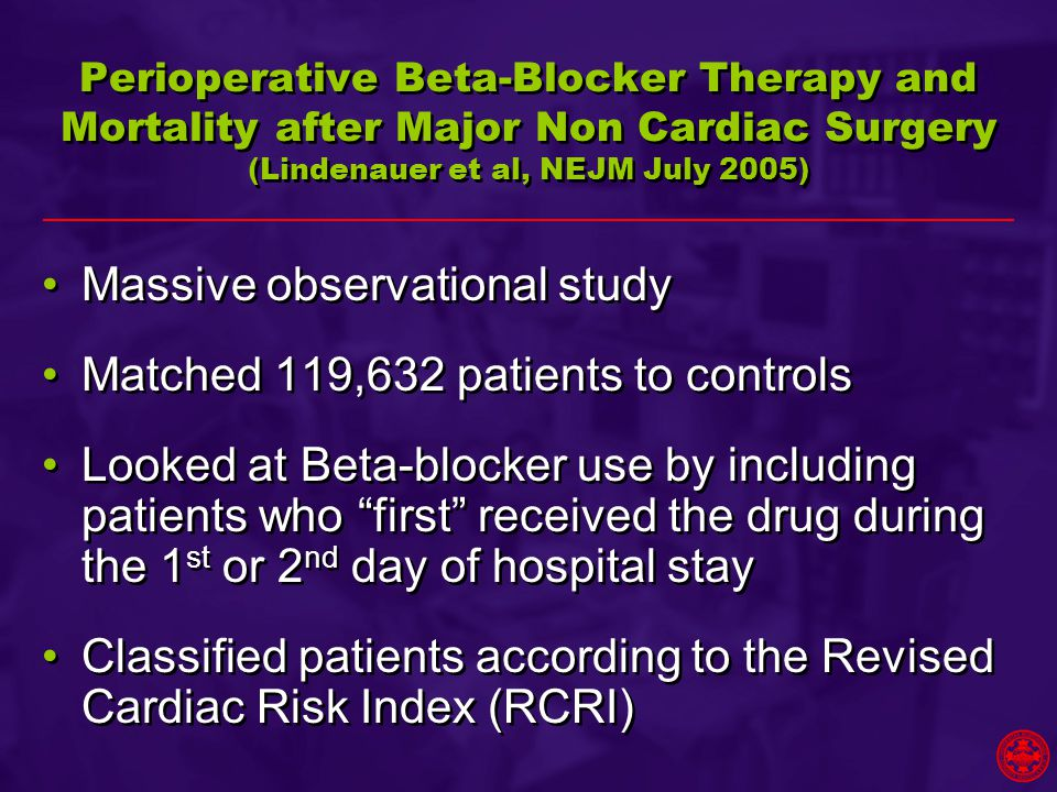 Perioperative Beta-Blocker Therapy and Mortality after Major Non Cardiac Surgery (Lindenauer et al, NEJM July 2005) Massive observational study Matched 119,632 patients to controls Looked at Beta-blocker use by including patients who first received the drug during the 1 st or 2 nd day of hospital stay Classified patients according to the Revised Cardiac Risk Index (RCRI) Massive observational study Matched 119,632 patients to controls Looked at Beta-blocker use by including patients who first received the drug during the 1 st or 2 nd day of hospital stay Classified patients according to the Revised Cardiac Risk Index (RCRI)