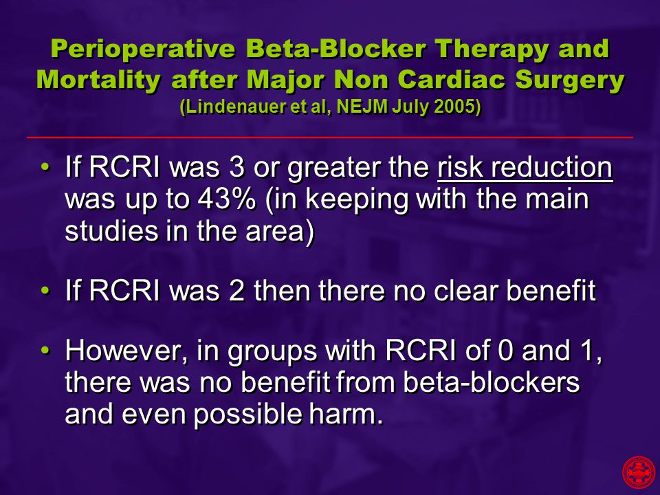 If RCRI was 3 or greater the risk reduction was up to 43% (in keeping with the main studies in the area) If RCRI was 2 then there no clear benefit However, in groups with RCRI of 0 and 1, there was no benefit from beta-blockers and even possible harm.