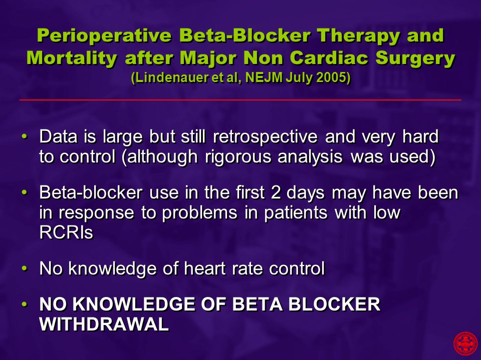 Data is large but still retrospective and very hard to control (although rigorous analysis was used) Beta-blocker use in the first 2 days may have been in response to problems in patients with low RCRIs No knowledge of heart rate control NO KNOWLEDGE OF BETA BLOCKER WITHDRAWAL Data is large but still retrospective and very hard to control (although rigorous analysis was used) Beta-blocker use in the first 2 days may have been in response to problems in patients with low RCRIs No knowledge of heart rate control NO KNOWLEDGE OF BETA BLOCKER WITHDRAWAL Perioperative Beta-Blocker Therapy and Mortality after Major Non Cardiac Surgery (Lindenauer et al, NEJM July 2005)