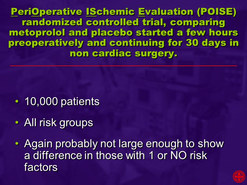 PeriOperative ISchemic Evaluation (POISE) randomized controlled trial, comparing metoprolol and placebo started a few hours preoperatively and continuing for 30 days in non cardiac surgery.