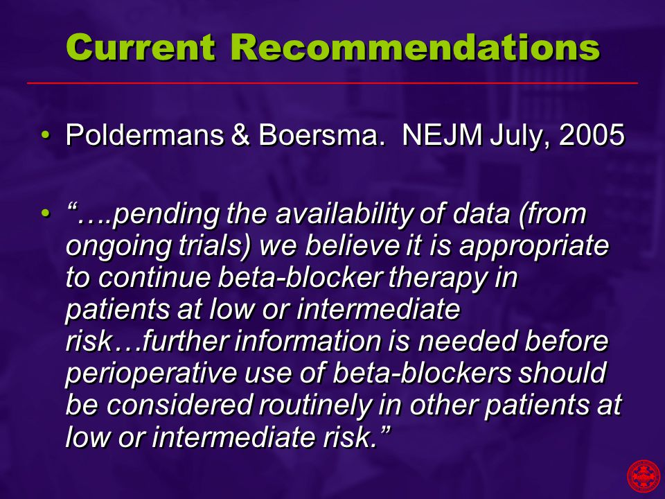 """Current Recommendations Poldermans & Boersma. NEJM July, 2005 """"….pending the availability of data (from ongoing trials) we believe it is appropriate t"""