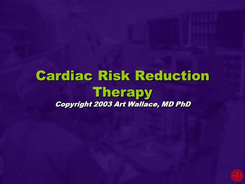 Cardiac Risk Reduction Therapy Copyright 2003 Art Wallace, MD PhD