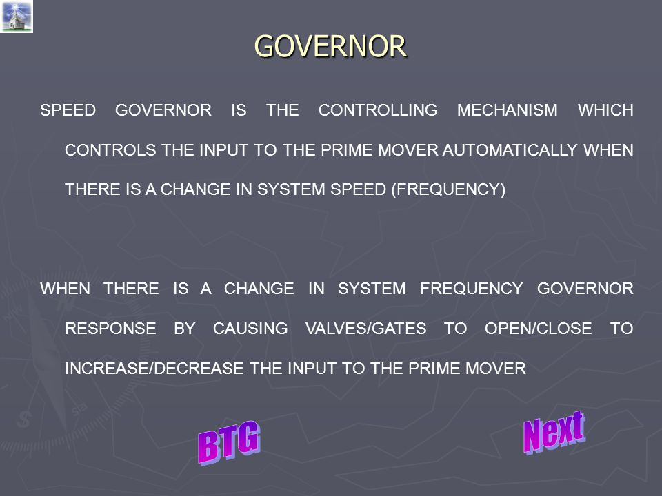 GOVERNOR SPEED GOVERNOR IS THE CONTROLLING MECHANISM WHICH CONTROLS THE INPUT TO THE PRIME MOVER AUTOMATICALLY WHEN THERE IS A CHANGE IN SYSTEM SPEED