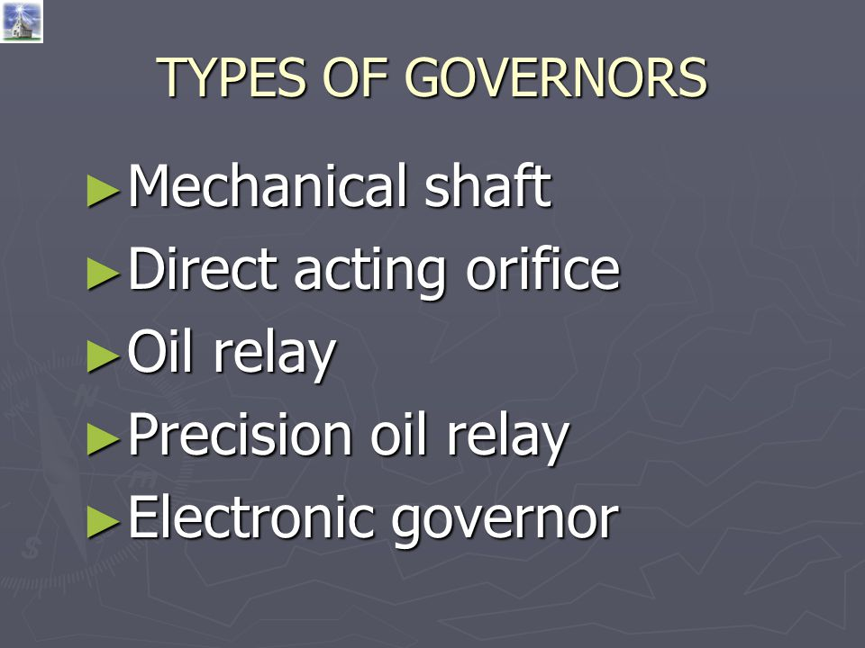 TYPES OF GOVERNORS ► Mechanical shaft ► Direct acting orifice ► Oil relay ► Precision oil relay ► Electronic governor