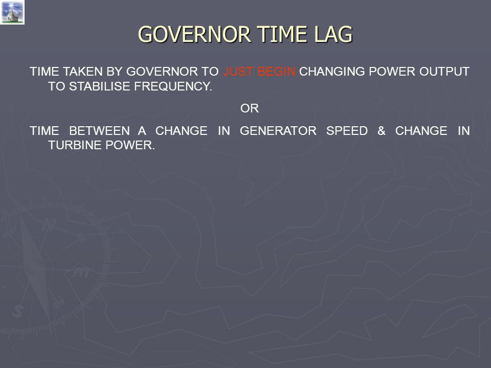 GOVERNOR TIME LAG TIME TAKEN BY GOVERNOR TO JUST BEGIN CHANGING POWER OUTPUT TO STABILISE FREQUENCY. OR TIME BETWEEN A CHANGE IN GENERATOR SPEED & CHA
