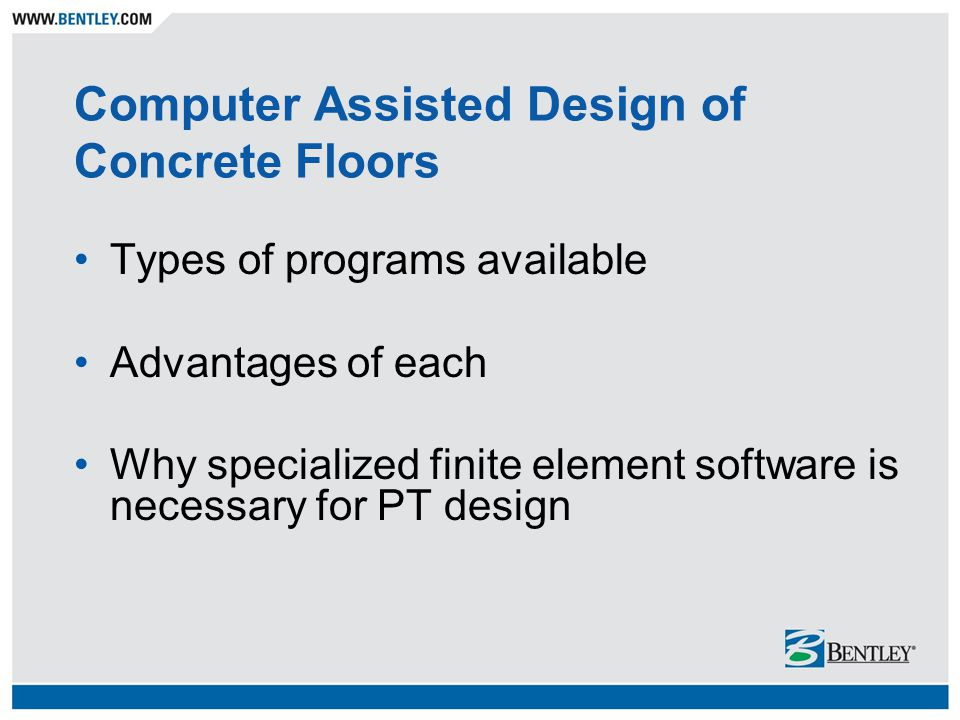 Computer Assisted Design of Concrete Floors Types of programs available Advantages of each Why specialized finite element software is necessary for PT design