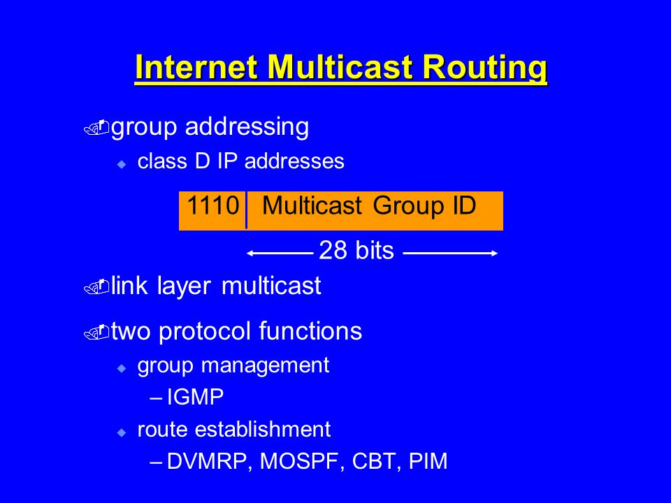 Internet Multicast Routing  group addressing  class D IP addresses  link layer multicast  two protocol functions  group management –IGMP  route establishment –DVMRP, MOSPF, CBT, PIM 1110 Multicast Group ID 28 bits