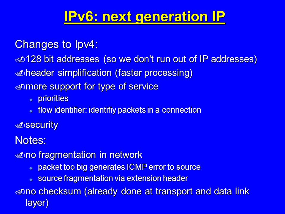 IPv6: next generation IP Changes to Ipv4:  128 bit addresses (so we don t run out of IP addresses)  header simplification (faster processing)  more support for type of service  priorities  flow identifier: identifiy packets in a connection  security Notes:  no fragmentation in network  packet too big generates ICMP error to source  source fragmentation via extension header  no checksum (already done at transport and data link layer)