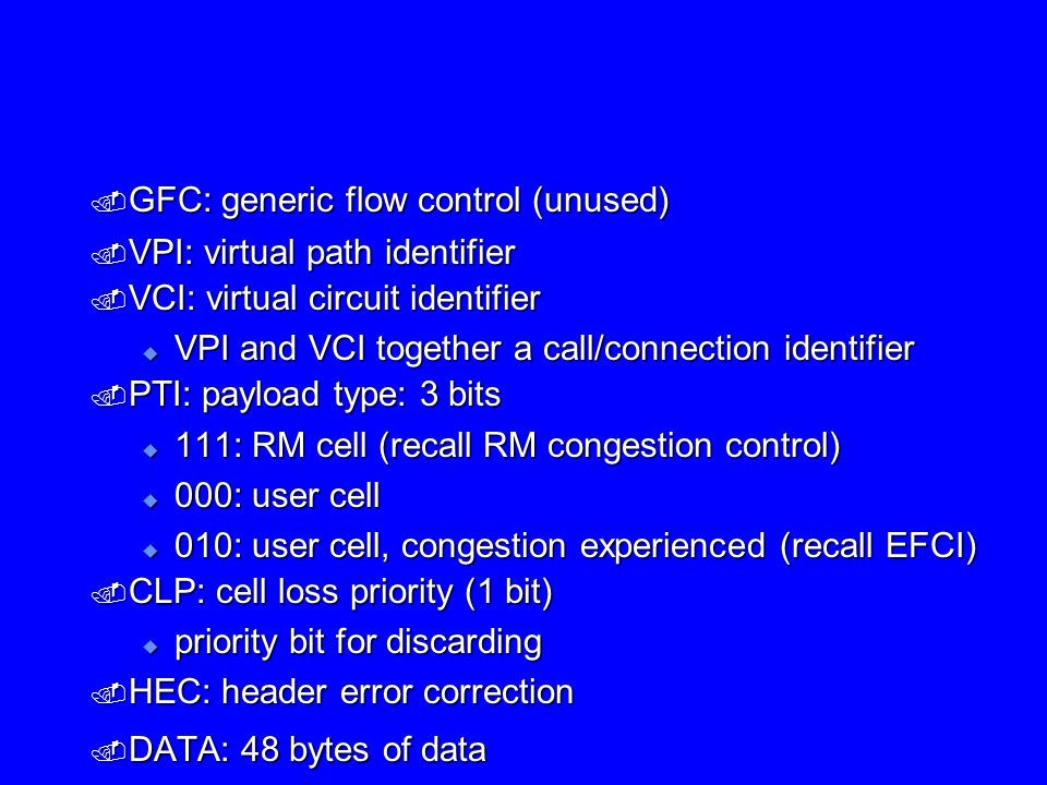  GFC: generic flow control (unused)  VPI: virtual path identifier  VCI: virtual circuit identifier  VPI and VCI together a call/connection identifier  PTI: payload type: 3 bits  111: RM cell (recall RM congestion control)  000: user cell  010: user cell, congestion experienced (recall EFCI)  CLP: cell loss priority (1 bit)  priority bit for discarding  HEC: header error correction  DATA: 48 bytes of data