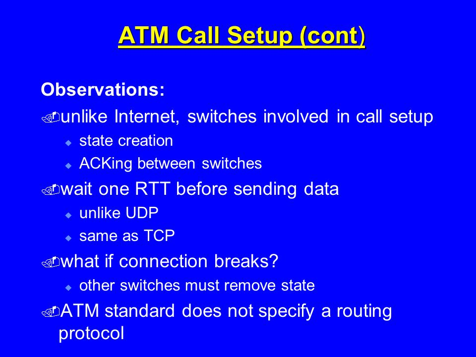 ATM Call Setup (cont) Observations:  unlike Internet, switches involved in call setup  state creation  ACKing between switches  wait one RTT before sending data  unlike UDP  same as TCP  what if connection breaks.
