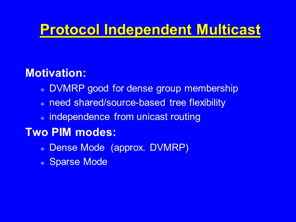 Protocol Independent Multicast Motivation:  DVMRP good for dense group membership  need shared/source-based tree flexibility  independence from unicast routing Two PIM modes:  Dense Mode (approx.