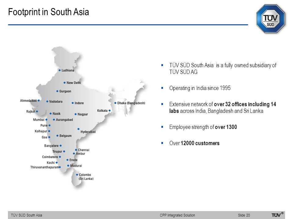 Footprint in South Asia  TÜV SÜD South Asia is a fully owned subsidiary of TÜV SÜD AG  Operating in India since 1995  Extensive network of over 32 offices including 14 labs across India, Bangladesh and Sri Lanka  Employee strength of over 1300  Over 12000 customers TÜV SÜD South AsiaSlide 20 CPP Integrated Solution
