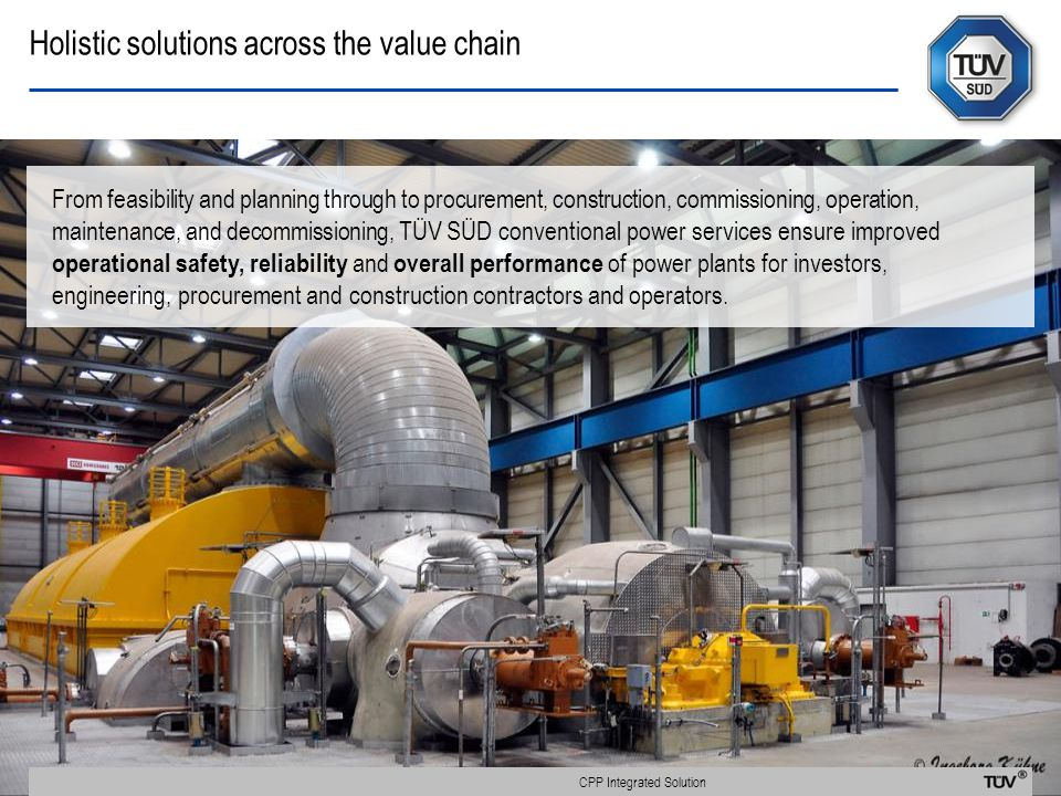 Holistic solutions across the value chain From feasibility and planning through to procurement, construction, commissioning, operation, maintenance, and decommissioning, TÜV SÜD conventional power services ensure improved operational safety, reliability and overall performance of power plants for investors, engineering, procurement and construction contractors and operators.