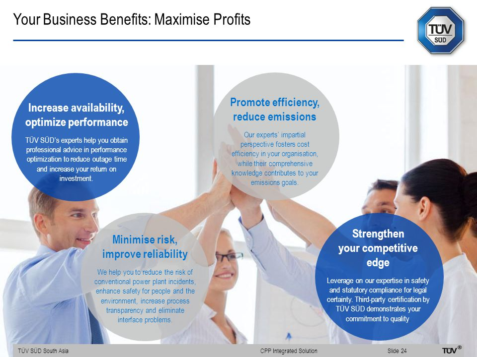 Increase availability, optimize performance TÜV SÜD's experts help you obtain professional advice in performance optimization to reduce outage time and increase your return on investment.
