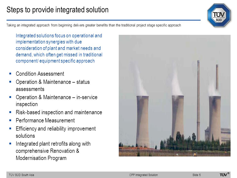 Steps to provide integrated solution Taking an integrated approach from beginning delivers greater benefits than the traditional project stage specific approach Integrated solutions focus on operational and implementation synergies with due consideration of plant and market needs and demand, which often get missed in traditional component/ equipment specific approach  Condition Assessment  Operation & Maintenance – status assessments  Operation & Maintenance – in-service inspection  Risk-based inspection and maintenance  Performance Measurement  Efficiency and reliability improvement solutions  Integrated plant retrofits along with comprehensive Renovation & Modernisation Program TÜV SÜD South AsiaSlide 5 CPP Integrated Solution