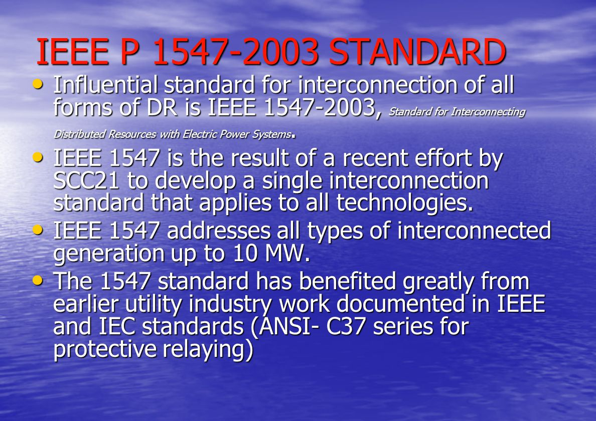 International Standards Cont'd G59/1 - Recommendations for The Connection of Embedded Generating Plant to The Public Electricity Suppliers' Distribution Systems (1991) ( ≤20kV, ≤5MW ) G59/1 - Recommendations for The Connection of Embedded Generating Plant to The Public Electricity Suppliers' Distribution Systems (1991) ( ≤20kV, ≤5MW ) >20kV≥5MW G75/1 - Recommendations for the connection of embedded generating plant to public distribution systems >20kV or with outputs ≥5MW G 83/1 – Recommendations for connection of Small Scale EG (<16 A per phase) in parallel with LV Dist.