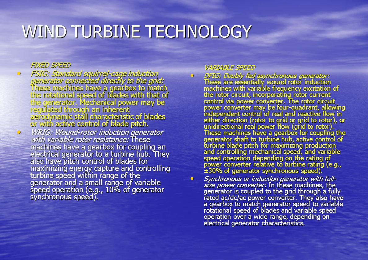 WIND TURBINE CATEGORIES WT divided into two categories which define their electrical characteristics FIXED SPEED DEVICES – Simple & Cheap FIXED SPEED DEVICES – Simple & Cheap VARIABLE SPEED DEVICES – Power Electronic Interface to Grid VARIABLE SPEED DEVICES – Power Electronic Interface to Grid M/C RATINGS FROM 600 KW – 1.5 MW M/C RATINGS FROM 600 KW – 1.5 MW