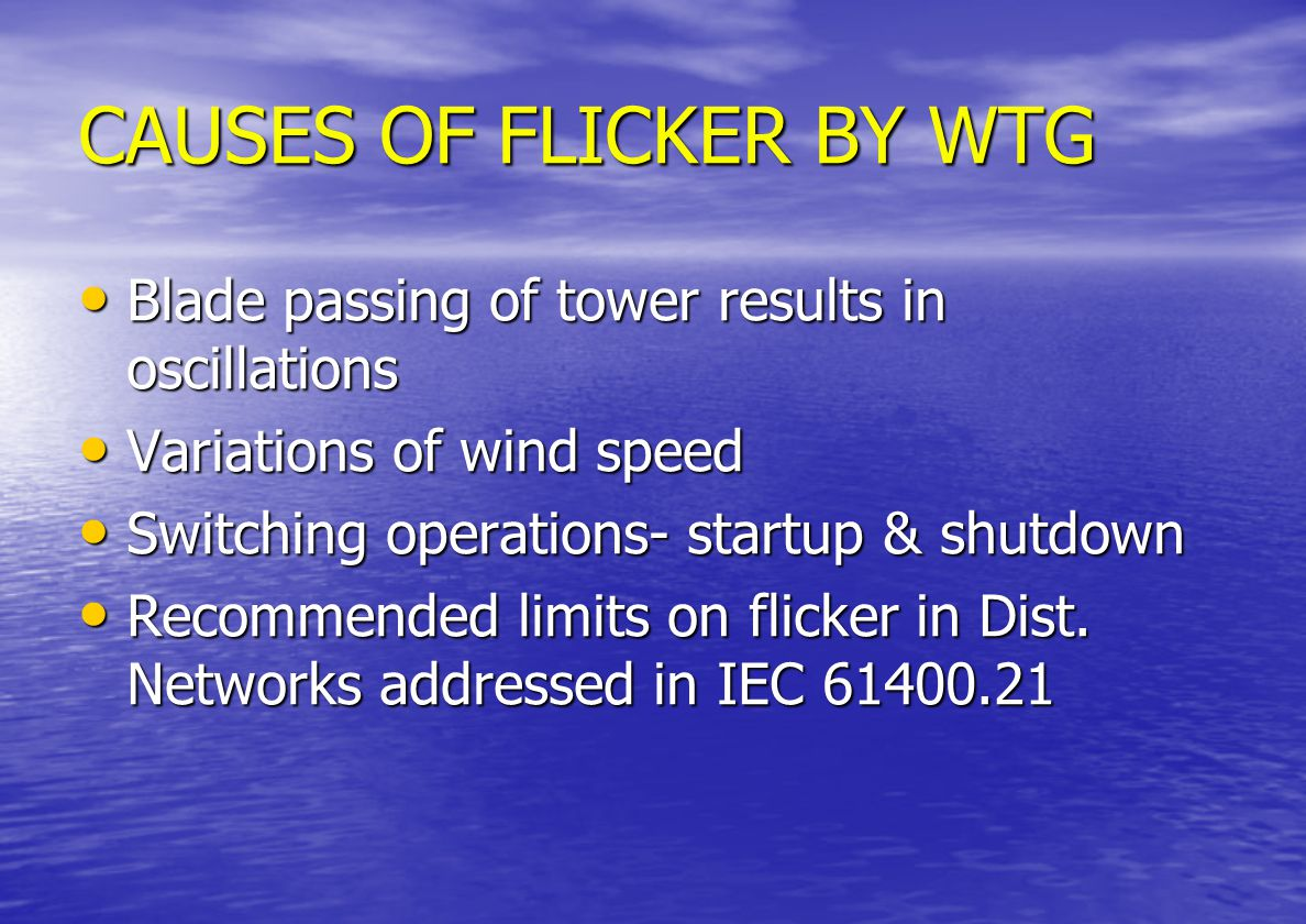 VOLTAGE FLICKER IMPACT Peculiar to Fixed speed devices Peculiar to Fixed speed devices Variable speed WT less likely to cause flicker Variable speed WT less likely to cause flicker Wind farm with several turbines less likely to cause flicker as variations of Pow.