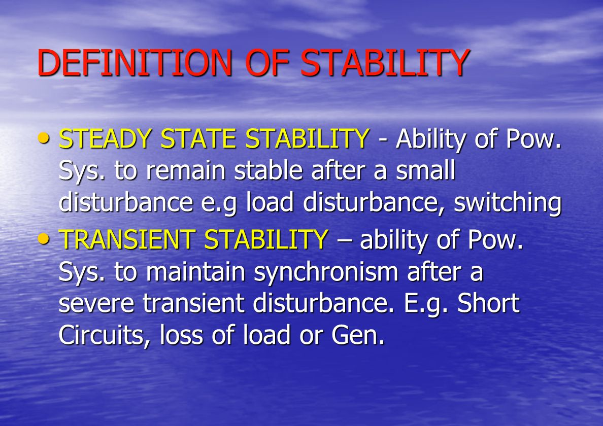 POWER SYSTEM STABILITY Full Assessment of Network performance requires study of STEADY STATE and TRANSIENT STABILITY operation Full Assessment of Network performance requires study of STEADY STATE and TRANSIENT STABILITY operation Characteristics of WTG must not compromise the stability of Power System following CONTINGENCY Characteristics of WTG must not compromise the stability of Power System following CONTINGENCY