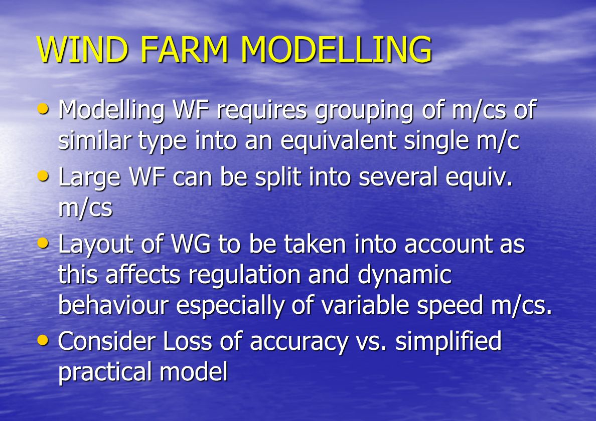 MODELLING ISSUES DFIG MODELLED – ALL PARTS MODELLED FOR DYNAMIC STUDIES DFIG MODELLED – ALL PARTS MODELLED FOR DYNAMIC STUDIES AERODYNAMICS AERODYNAMICS TURBINE TURBINE DRIVE TRAIN - GEARBOX DRIVE TRAIN - GEARBOX GENERATOR GENERATOR CONTROL SYSTEM CONTROL SYSTEM