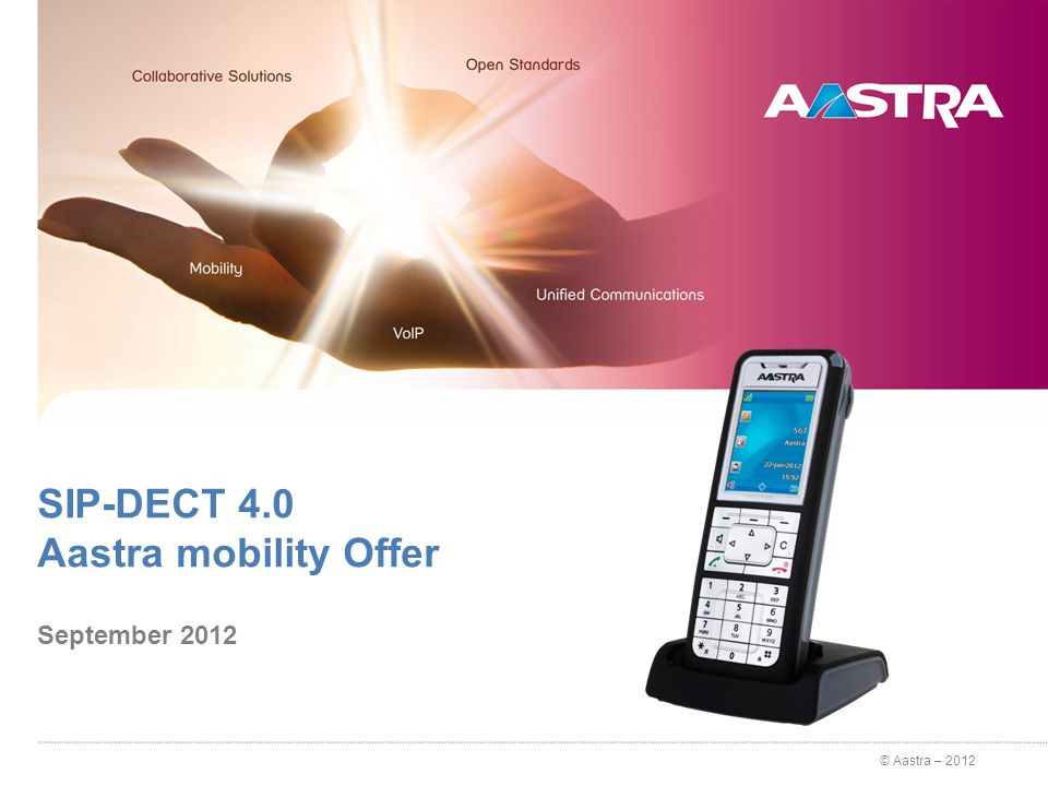 © Aastra – 2012 SIP-DECT 4.0 solution Architecture 15.03.2012 A6xxd / A650c CAT-iq SIP Terminals - G.722 AM 7450 R2.4 SP1 Audio HQ RFP 35/36/37 CAT-iq Handover WLAN 802.11abgn Aastra 5000 R5.4 SP1 WLAN 802.11abgn RFP 43 WLAN / DECT Audio HQ A6xxd / A650c CAT-i SIP