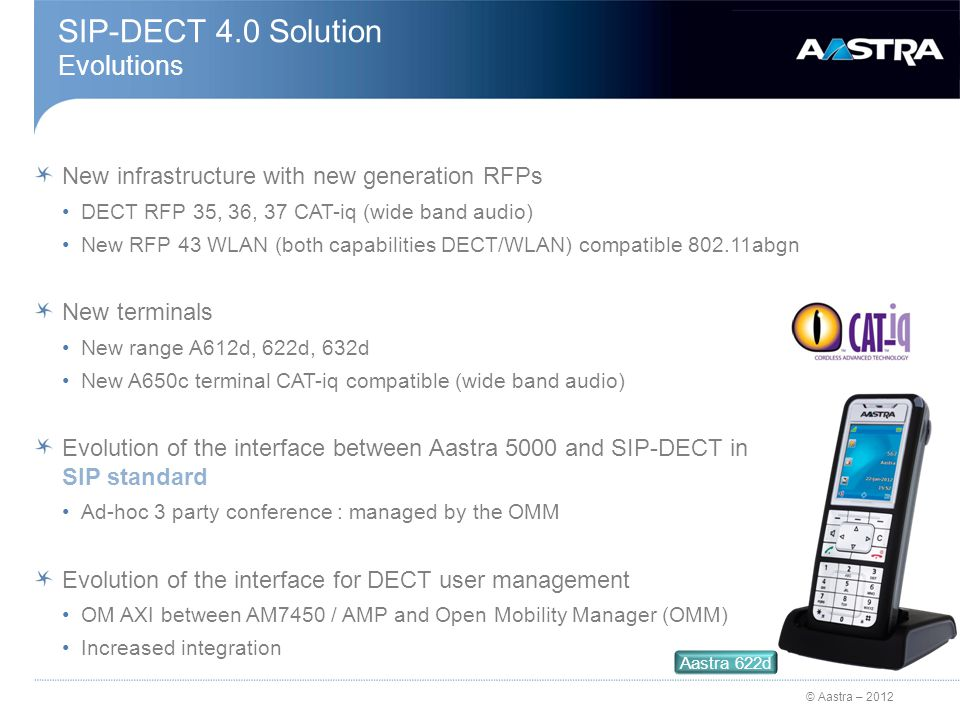 © Aastra – 2012 SIP-DECT 4.0 Solution Evolutions New infrastructure with new generation RFPs DECT RFP 35, 36, 37 CAT-iq (wide band audio) New RFP 43 WLAN (both capabilities DECT/WLAN) compatible 802.11abgn New terminals New range A612d, 622d, 632d New A650c terminal CAT-iq compatible (wide band audio) Evolution of the interface between Aastra 5000 and SIP-DECT in SIP standard Ad-hoc 3 party conference : managed by the OMM Evolution of the interface for DECT user management OM AXI between AM7450 / AMP and Open Mobility Manager (OMM) Increased integration Aastra 622d