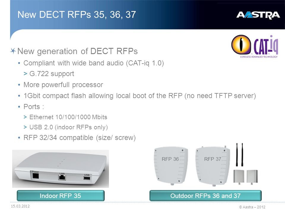 © Aastra – 2012 12 DECT channels, 8 voice channels and 4 signalling channels DECT CAT-iq 1.0 compliant (A650c only) DECT XQ compliant (reflective buildings) PoE 802.3af class 3 Or external power supply 230V AC LAN 1 Gbit/s New USB 2.0 port The RFP downloads its software : Via the Aastra 5000 TFTP server, or an external TFTP serveur Via its USB 2.0 port RFP 35 New indoor RFP 15.03.2012 Alimentation Externe Port LAN 1 Gbit/s Port USB 2.0