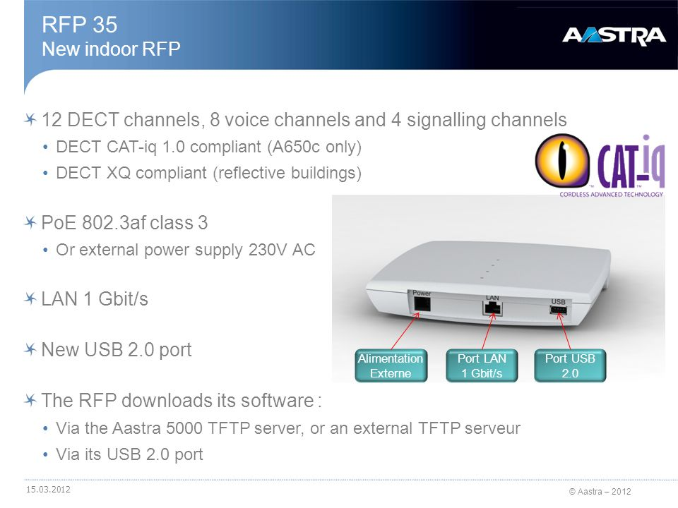 © Aastra – 2012 12 DECT channels, 8 voice channels and 4 signalling channels DECT CAT-iq 1.0 compliant (A650c only) DECT XQ compliant (reflective buildings) Integrated antennas (dipole) PoE 802.3af class 3 LAN 1 Gbit/s Protection IP 65 Dust & water Can be fixed on the wall or mast-mounted RFP 36 New outdoor RFP with integrated antennas 15.03.2012