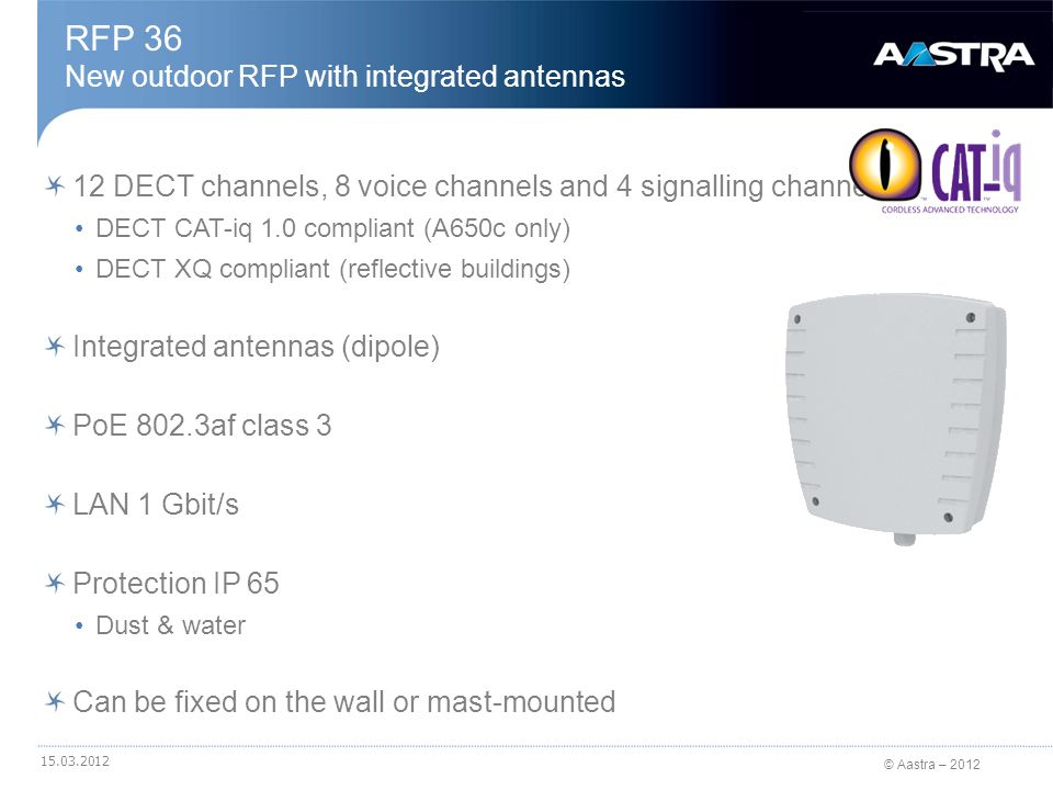 © Aastra – 2012 12 DECT channels, 8 voice channels and 4 signalling channels DECT CAT-iq 1.0 compliant (A650c only) DECT XQ compliant (reflective buildings) External antennas (dipoles or directionnels) PoE 802.3af class 3 LAN 1 Gbit/s Protection IP 65 dust & water Can be fixed on the wall or mast-mounted RFP 37 New outdoor RFP with external antennas 15.03.2012