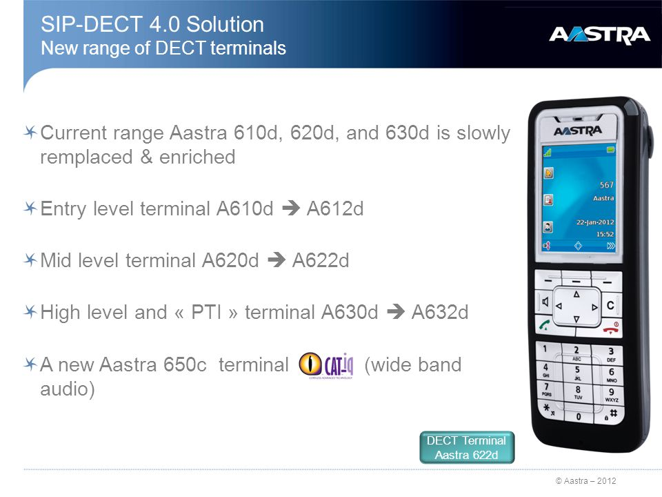 © Aastra – 2012 SIP-DECT 4.0 Solution DECT Free-Seating Login / Logout in the DECT network Access by FAC 1 + extension + PIN code 1 DECT user must be configured with the right « dislodgeable» on A5000 side A user can't log off on a IP/SIP Aastra terminal and log in on a DECT terminal Nota : 1 configured into the OMM Abo 300 1 1 4 4 2 2 3 3