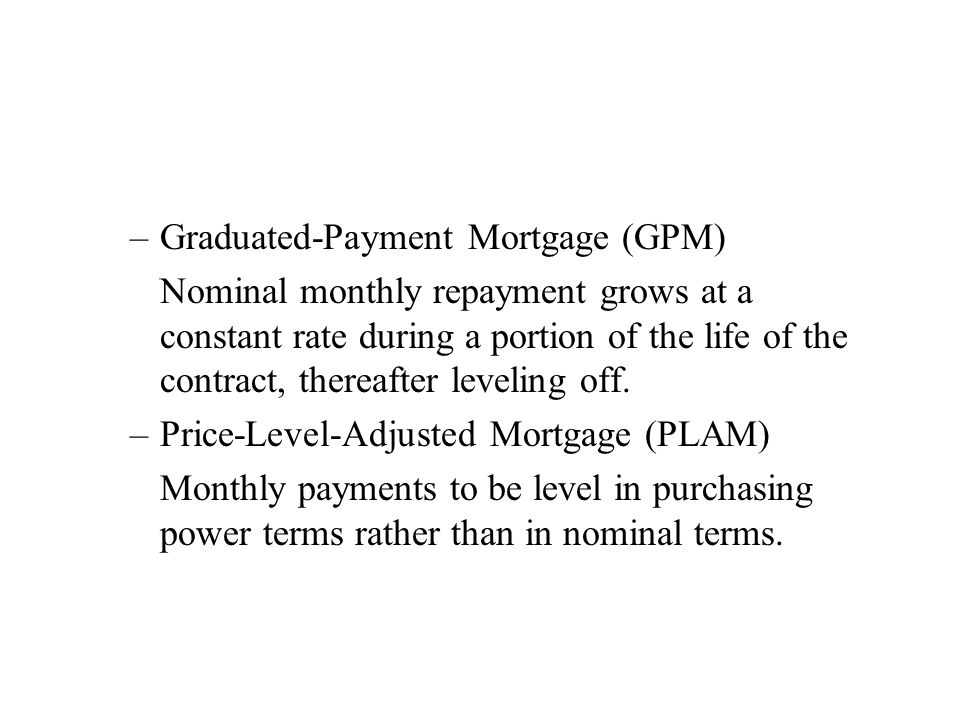 –Graduated-Payment Mortgage (GPM) Nominal monthly repayment grows at a constant rate during a portion of the life of the contract, thereafter leveling off.