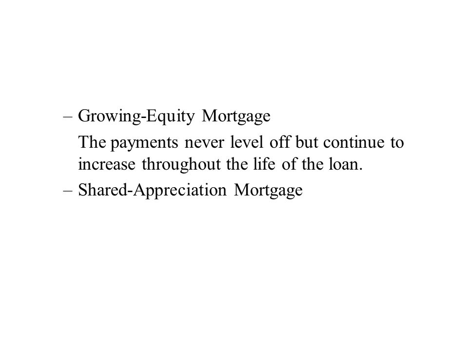 –Growing-Equity Mortgage The payments never level off but continue to increase throughout the life of the loan.