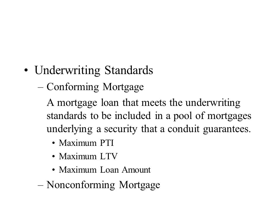 Underwriting Standards –Conforming Mortgage A mortgage loan that meets the underwriting standards to be included in a pool of mortgages underlying a security that a conduit guarantees.