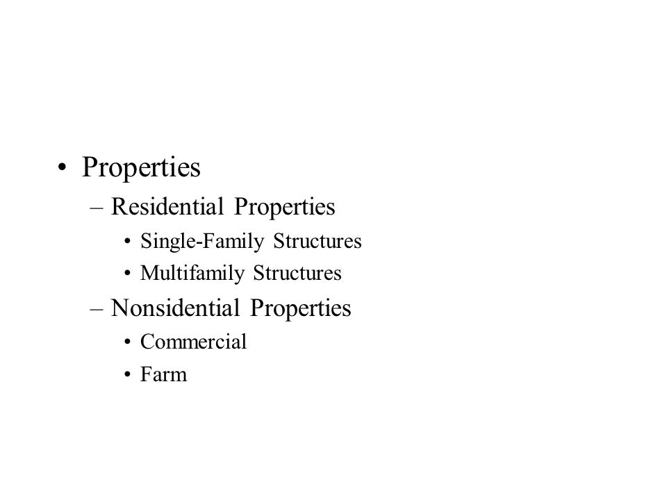 Properties –Residential Properties Single-Family Structures Multifamily Structures –Nonsidential Properties Commercial Farm