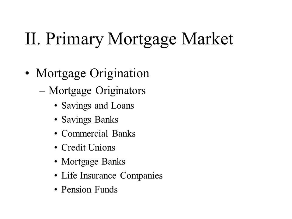 II. Primary Mortgage Market Mortgage Origination –Mortgage Originators Savings and Loans Savings Banks Commercial Banks Credit Unions Mortgage Banks L
