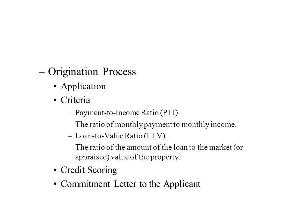 –Origination Process Application Criteria –Payment-to-Income Ratio (PTI) The ratio of monthly payment to monthly income.