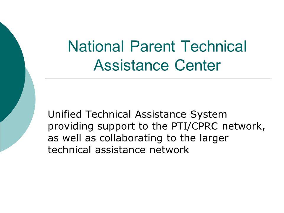 Parent Center Technical Assistance  National Office –MN, PACER Center  Regional Offices (RPTACs) Region 1 – NJ, SPAN Region 2 – NC, ECAC Region 3 – TX, Partners Resource Network Region 4 – WI, WI FACETS Region 5 – CO, PEAK Region 6 – CA, Matrix Parent Network