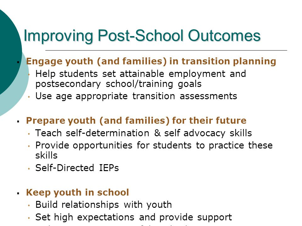  Engage youth (and families) in transition planning Help students set attainable employment and postsecondary school/training goals Use age appropriate transition assessments  Prepare youth (and families) for their future Teach self-determination & self advocacy skills Provide opportunities for students to practice these skills Self-Directed IEPs  Keep youth in school Build relationships with youth Set high expectations and provide support Make content meaningful and relevant (Covington-Smith, 2008) Improving Post-School Outcomes