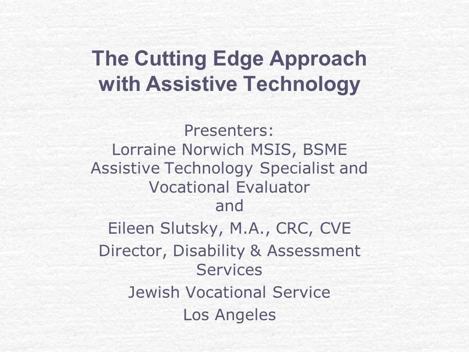 The Cutting Edge Approach with Assistive Technology Presenters: Lorraine Norwich MSIS, BSME Assistive Technology Specialist and Vocational Evaluator and Eileen Slutsky, M.A., CRC, CVE Director, Disability & Assessment Services Jewish Vocational Service Los Angeles