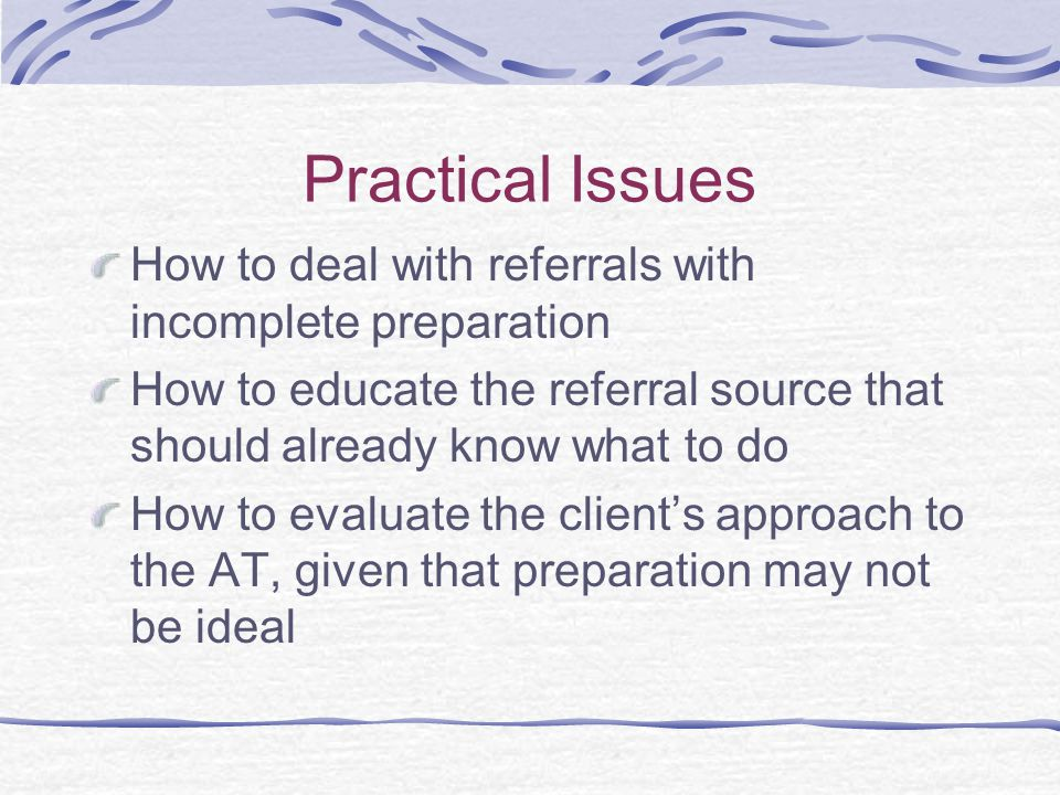 Practical Issues How to deal with referrals with incomplete preparation How to educate the referral source that should already know what to do How to evaluate the client's approach to the AT, given that preparation may not be ideal