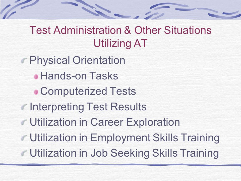 Test Administration & Other Situations Utilizing AT Physical Orientation Hands-on Tasks Computerized Tests Interpreting Test Results Utilization in Career Exploration Utilization in Employment Skills Training Utilization in Job Seeking Skills Training