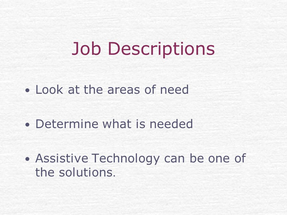 Job Descriptions Look at the areas of need Determine what is needed Assistive Technology can be one of the solutions.