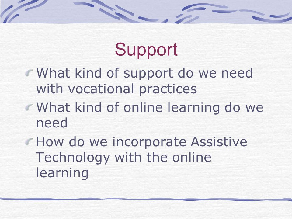 Support What kind of support do we need with vocational practices What kind of online learning do we need How do we incorporate Assistive Technology with the online learning