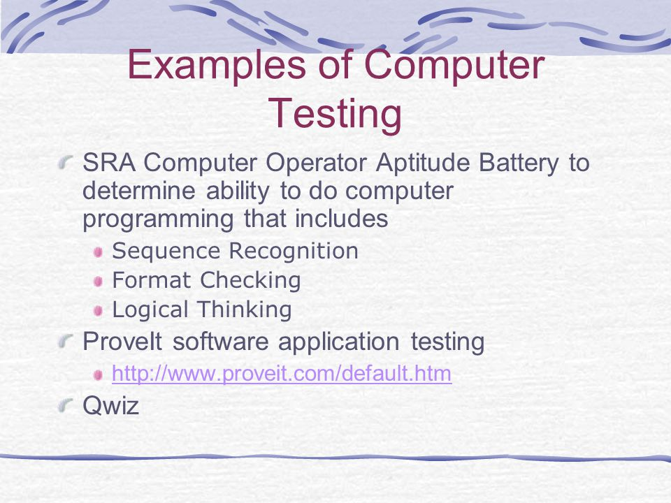 Examples of Computer Testing SRA Computer Operator Aptitude Battery to determine ability to do computer programming that includes Sequence Recognition Format Checking Logical Thinking ProveIt software application testing http://www.proveit.com/default.htm Qwiz