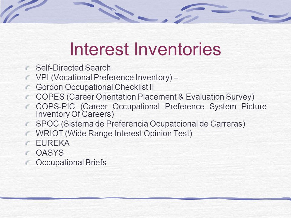 Interest Inventories Self-Directed Search VPI (Vocational Preference Inventory) – Gordon Occupational Checklist II COPES (Career Orientation Placement & Evaluation Survey) COPS-PIC (Career Occupational Preference System Picture Inventory Of Careers) SPOC (Sistema de Preferencia Ocupatcional de Carreras) WRIOT (Wide Range Interest Opinion Test) EUREKA OASYS Occupational Briefs